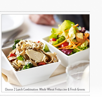 ==== CHOOSE 2 LUNCH COMBINATION: WHOLE WHEAT FETTUCCINE & FRESH GREENS ====